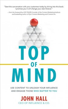 Top of mind : use content to unleash your influence and engage those who matter to you / John Hall.