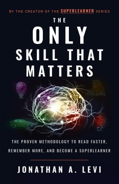 The only skill that matters : the proven methodology to read faster, remember more, and become a superearner Jonathan A. Levi.