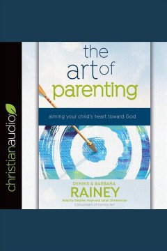 The art of parenting : aiming your child's heart toward God [electronic resource] / Dennis and Barbara Rainey with Dave Boehi.