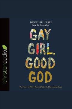 Gay girl, good God : the story of who I was and who God has always been [electronic resource] / Jackie Hill Perry.