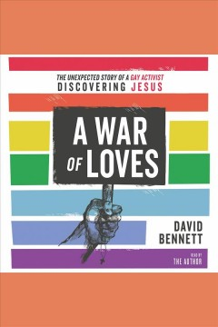 A War of Loves : The Unexpected Story of a Gay Activist Discovering Jesus [electronic resource] / David Bennett.