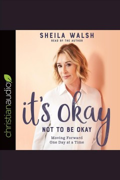It's okay not to be okay : moving forward one day at a time [electronic resource] / Sheila Walsh.