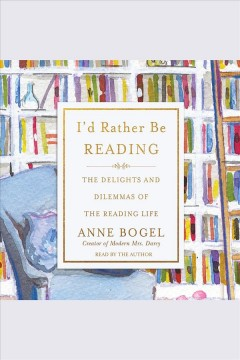 I'd rather be reading : the delights and dilemmas of the reading life [electronic resource] / Anne Bogel.