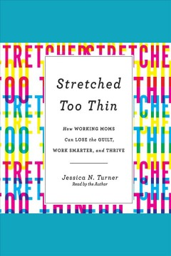 Stretched Too Thin : How Working Moms Can Lose the Guilt, Work Smarter, and Thrive [electronic resource] / Jessica N. Turner.