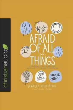 Afraid of all the things : tornadoes, cancer, adoption, and other stuff you need the gospel for [electronic resource] / Scarlet Hiltibidal.