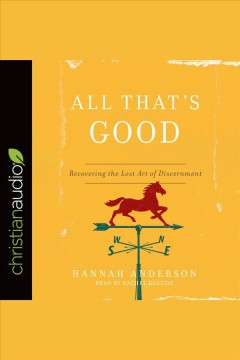 All that's good : recovering the lost art of discernment [electronic resource] / Hannah Anderson.