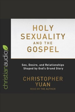 Holy sexuality and the Gospel : sex, desire, and relationships shaped by God's grand story [electronic resource].