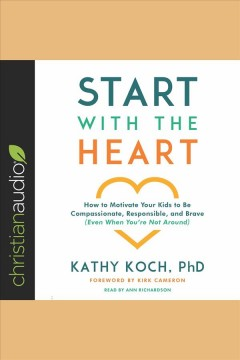 Start with the heart : how to motivate your kids to be compassionate, responsible, and brave (even when you're not around) [electronic resource] / Kathy Koch, Ph.D.
