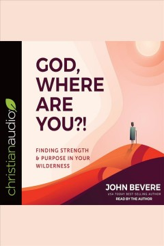 God, where are you?! : finding strength & purpose in your wilderness [electronic resource] / John Bevere, USA Today best-selling author.