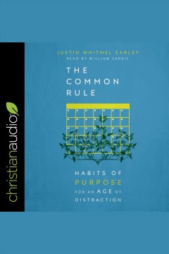 The common rule : habits of purpose for an age of distraction [electronic resource] / Justin Whitmel Earley.