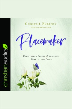 Placemaker : cultivating places of comfort, beauty, and peace [electronic resource] / Christie Purifoy.