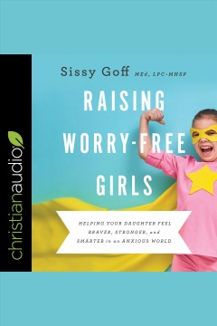 Raising worry-free girls : helping your daughter feel braver, stronger, and smarter in an anxious world [electronic resource] / Sissy Goff.