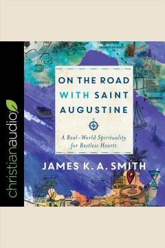 On the road with Saint Augustine : a real-world spirituality for restless hearts [electronic resource] / James K.A. Smith.