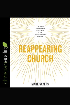 Reappearing church : the hope for renewal in the rise of our post-Christian culture [electronic resource] / Mark Sayers.