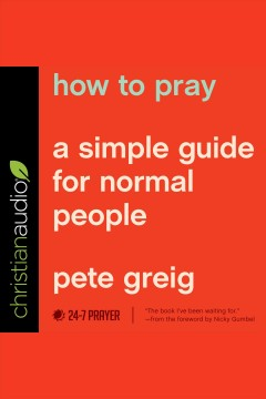 How to pray : a simple guide for normal people [electronic resource] / Pete Greig.