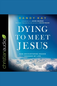 Dying to meet Jesus : how encountering heaven changed my life [electronic resource] / Randy Kay and John Burke.