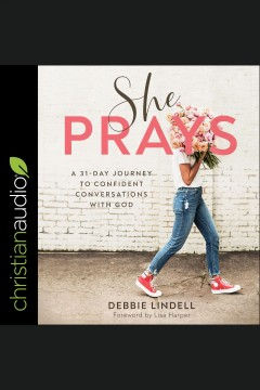 She prays : a 31 day journey to confident conversations with god [electronic resource] / Debbie Lindell and Lisa Harper.