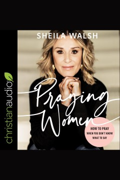 Praying women : how to pray when you don't know what to say [electronic resource] / Sheila Walsh.