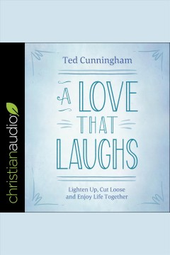 A love that laughs : lighten up, cut loose, and enjoy life together [electronic resource] / Ted Cunningham.