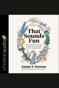 That sounds fun : the joys of being an amateur, the power of falling in love, and why you need a hobby [electronic resource] / Annie F. Downs.