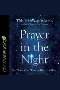 Prayer in the night : for those who work or watch or weep [electronic resource] / Tish Harrison Warren.