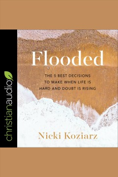 Flooded. The 5 Best Decisions to Make When Life is Hard and Doubt is Rising [electronic resource] / Nicki Koziarz.