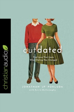 Outdated : find love that lasts when dating has changed [electronic resource] / Jonathan