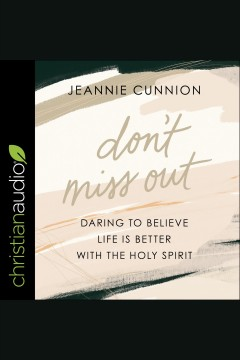 Don't miss out : daring to believe life is better with the Holy Spirit [electronic resource] / Jeannie Cunnion.