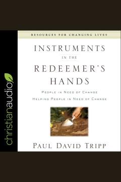 Instruments in the Redeemer's hands : people in need of change helping people in need of change [electronic resource] / Paul David Tripp.
