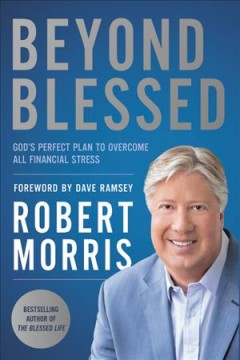 Beyond blessed : God's perfect plan to overcome all financial stress / Robert Morris ; with a foreword by Dave Ramsey.
