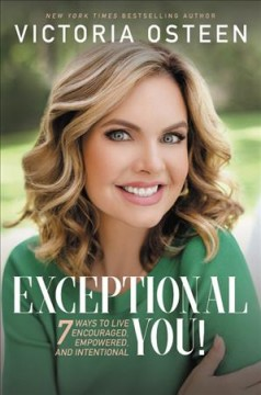 Exceptional you! : 7 ways to live encouraged, empowered, and intentional / Victoria Osteen.
