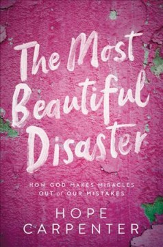 The most beautiful disaster : how God makes miracles out of our mistakes