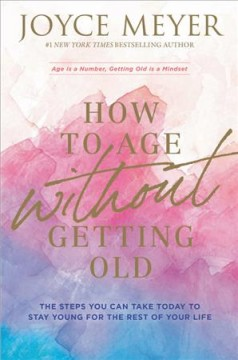 How to age without getting old the steps you can take today to stay young for the rest of your life / Joyce Meyer.