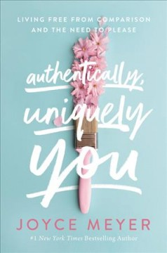 Authentically, Uniquely You : Living Free from Comparison and the Need to Please