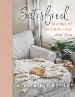 Satisfied : Finding Hope, Joy, and Contentment Right Where You Are