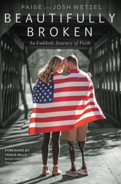 Beautifully broken : an unlikely journey of faith / Josh Wetzel, Paige Wetzel ; forward by Travis Mills.