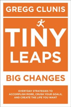 Tiny leaps, big changes / Everyday Strategies to Accomplish More, Crush Your Goals, and Create the Life You Want