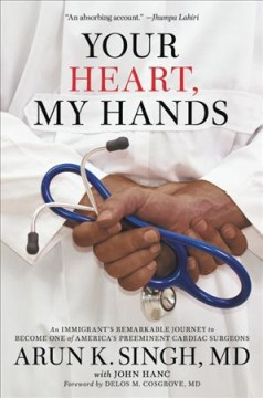 Your heart, my hands : an immigrant's remarkable journey to become one of America's preeminent cardiac surgeons