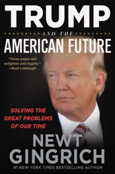 Trump and the American future : solving the great problems of our time / Newt Gingrich and Louie Brogdon.