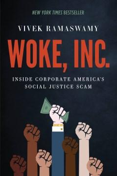 Woke, Inc. : inside corporate America's social justice scam / Vivek Ramaswamy.