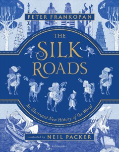The Silk Roads : an illustrated new history of the world / Peter Frankopan ; illustrated by Neil Packer.