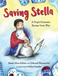Saving Stella : a dog's dramatic escape from war / Bassel Abou Fakher and Deborah Blumenthal ; illustrated by Nadine Kaadan.