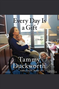 Every day is a gift [electronic resource] : a memoir / Tammy Duckworth