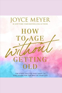 How to age without getting old [electronic resource] : the steps you can take today to stay young for the rest of your life / Joyce Meyer.