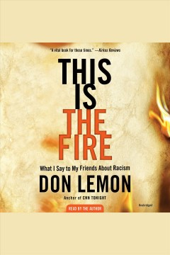 This is the fire [electronic resource] : What I Say to My Friends About Racism / Don Lemon
