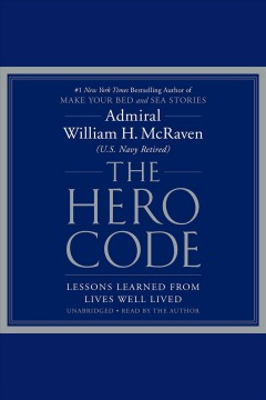The hero code [electronic resource] : what it takes to rise to the occasion / Admiral William H. McRaven (U.S. Navy Retired).