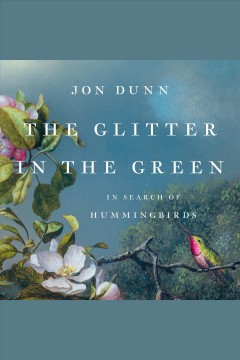 The glitter in the green [electronic resource] : in search of hummingbirds / Jon Dunn.