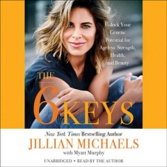 The 6 keys : [unlock your genetic potential for ageless strength, health, and beauty] / Jillian Michaels [with Myatt Murphy].
