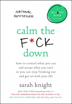 Calm the f*ck down : how to control what you can and accept what you can't so you can stop freaking out and get on with your life / Sarah Knight.