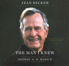 The man I knew : the amazing story of George H.W. Bush's post-presidency / Jean Becker.